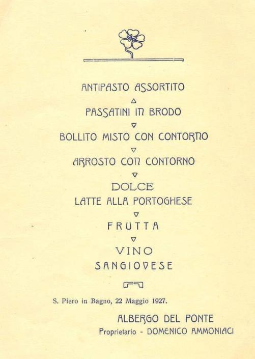 """Menu del 22 maggio 1927. Rispetto al menu del 1899 si nota che l'antipasto di """"crostini ed affettato"""" diventa qui """"antipasto assortito"""", mentre la """"minestra"""" diventa i """"passatini in brodo"""" e il """"lesso con maionese"""" un """"bollito misto con contorno"""". Quest'ultimo è sempre presente, così come l' arrosto girato allo spiedo. Il Sangiovese era fornito dal commerciante Pantani di Mercato Saraceno, che veniva a San Piero tutti i mercoledì (giorno di mercato) e riforniva anche la rivendita di vino della bottega."""